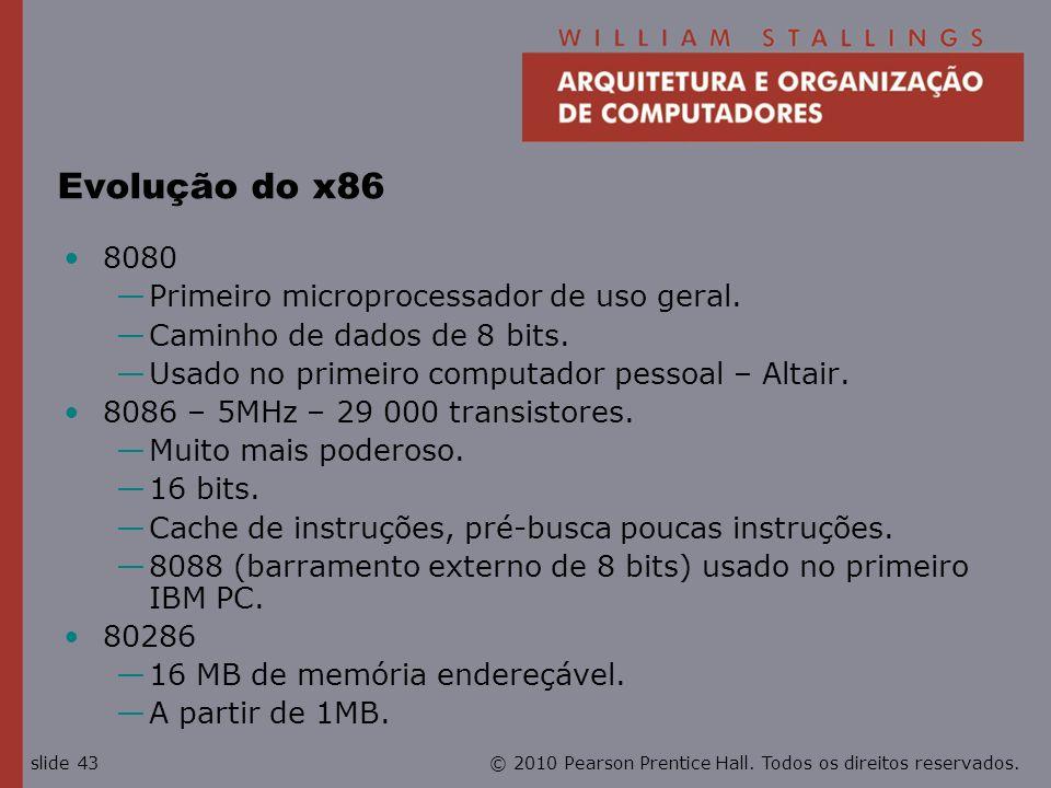 © 2010 Pearson Prentice Hall. Todos os direitos reservados.slide 43 Evolução do x86 8080 Primeiro microprocessador de uso geral. Caminho de dados de 8