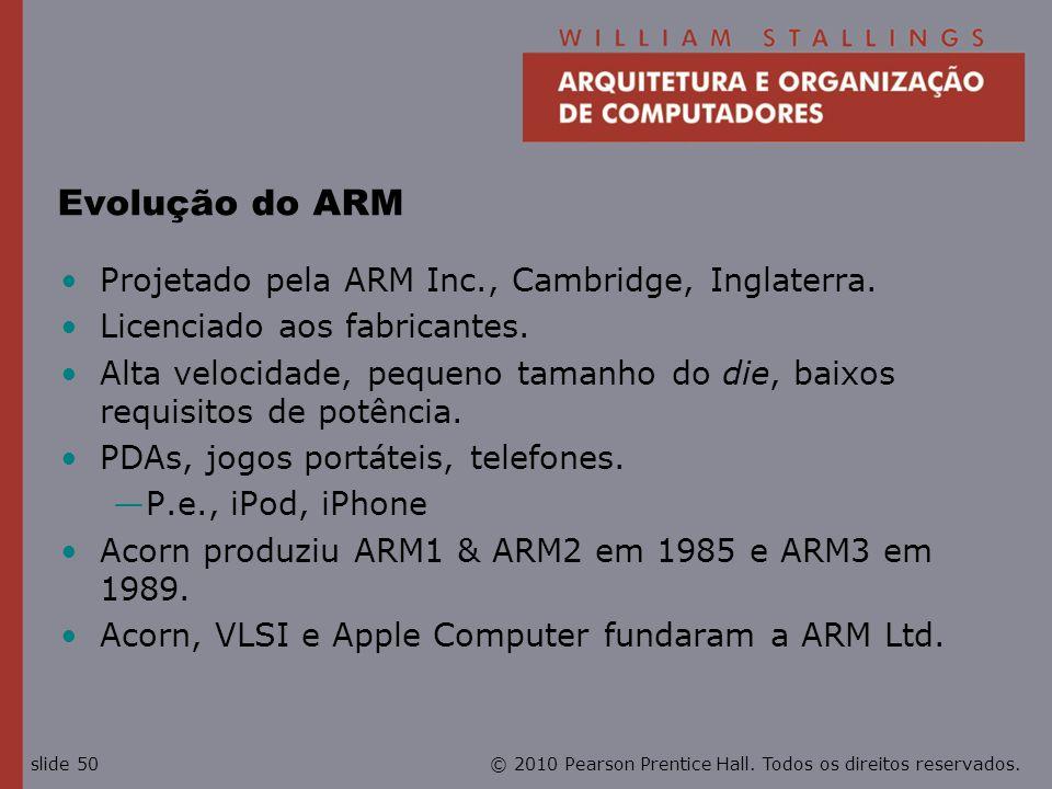 © 2010 Pearson Prentice Hall. Todos os direitos reservados.slide 50 Evolução do ARM Projetado pela ARM Inc., Cambridge, Inglaterra. Licenciado aos fab