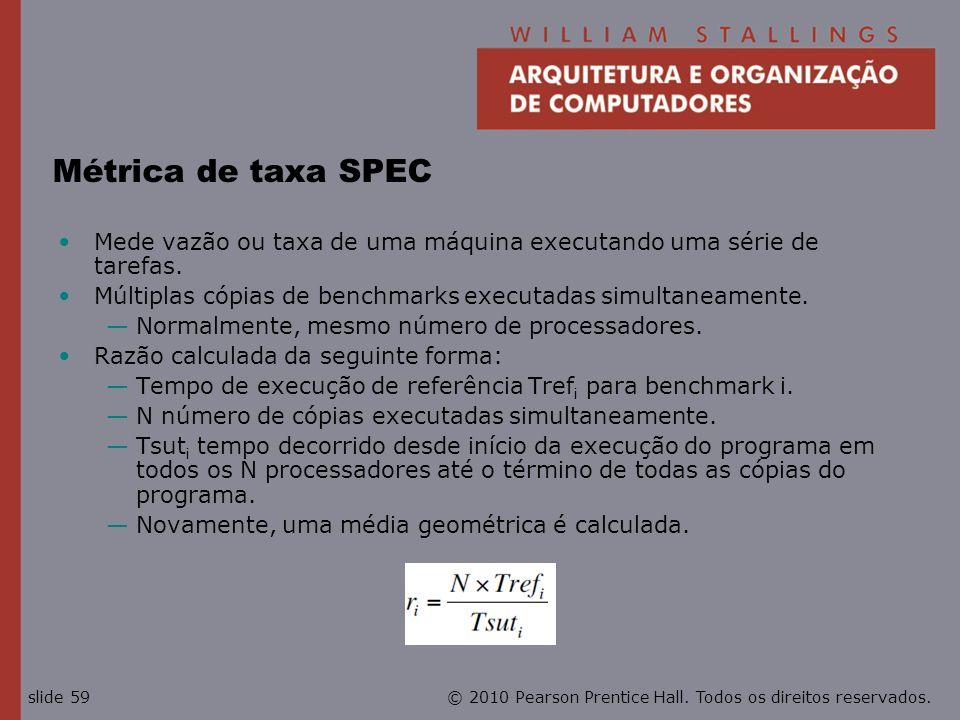 © 2010 Pearson Prentice Hall. Todos os direitos reservados.slide 59 Métrica de taxa SPEC Mede vazão ou taxa de uma máquina executando uma série de tar