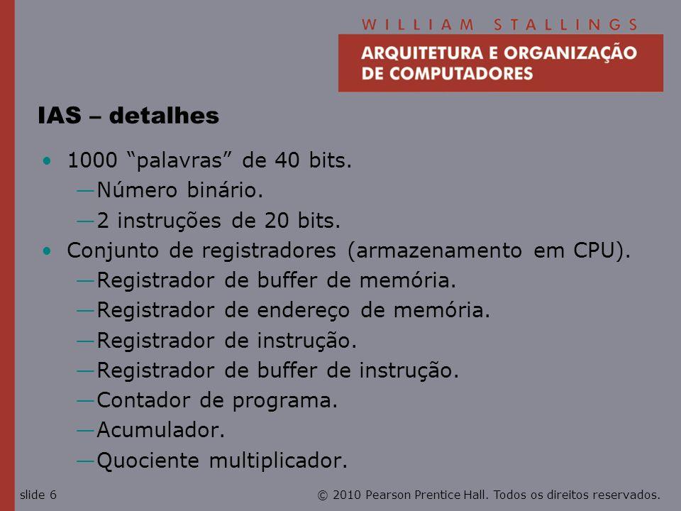 © 2010 Pearson Prentice Hall. Todos os direitos reservados.slide 6 IAS – detalhes 1000 palavras de 40 bits. Número binário. 2 instruções de 20 bits. C