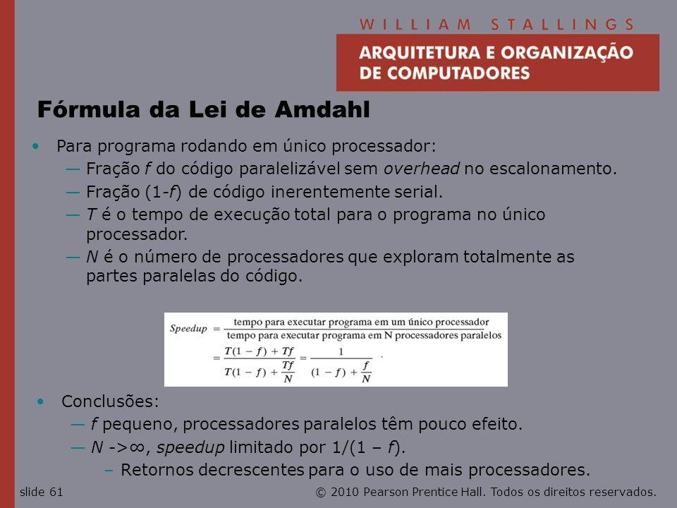 © 2010 Pearson Prentice Hall. Todos os direitos reservados.slide 61 Fórmula da Lei de Amdahl Conclusões: f pequeno, processadores paralelos têm pouco