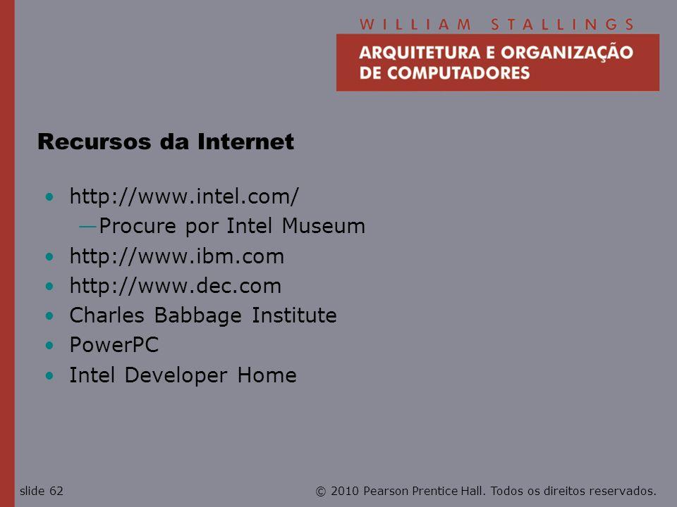 © 2010 Pearson Prentice Hall. Todos os direitos reservados.slide 62 Recursos da Internet http://www.intel.com/ Procure por Intel Museum http://www.ibm