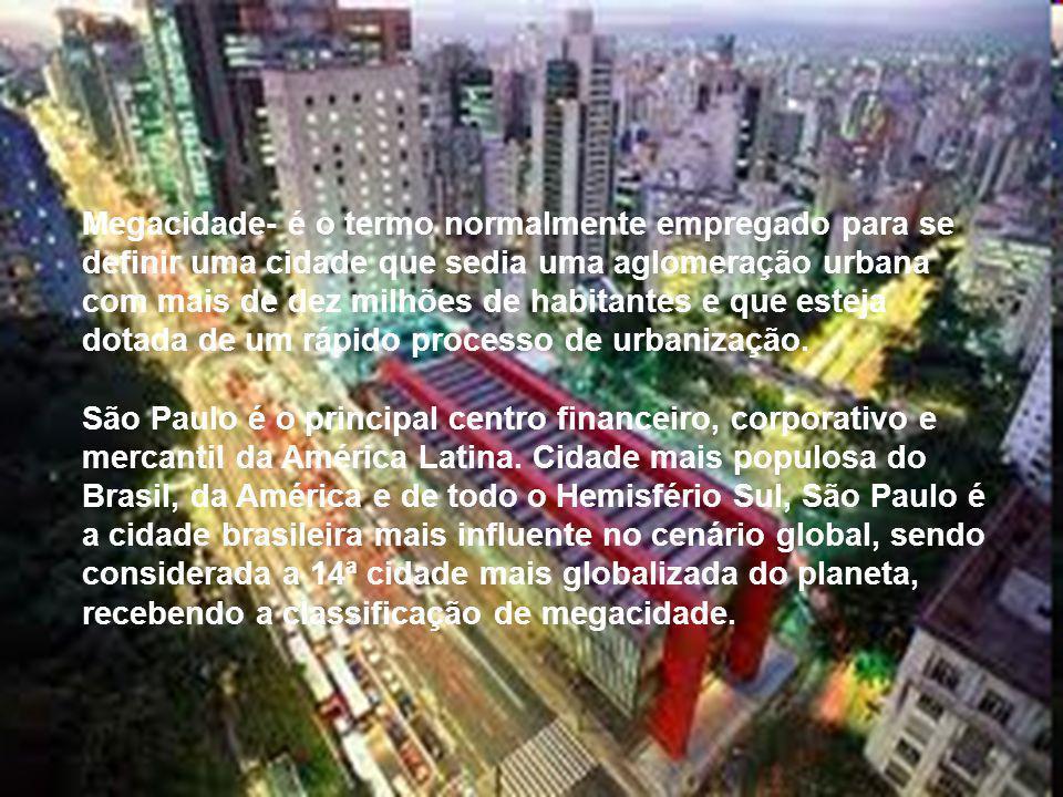 Megacidade- é o termo normalmente empregado para se definir uma cidade que sedia uma aglomeração urbana com mais de dez milhões de habitantes e que es