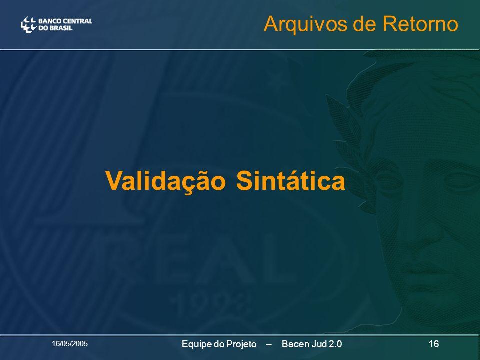 16/05/2005 16Equipe do Projeto – Bacen Jud 2.0 Validação Sintática Arquivos de Retorno