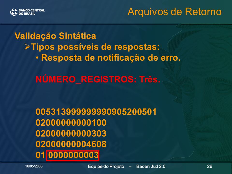 16/05/2005 26Equipe do Projeto – Bacen Jud 2.0 Validação Sintática Tipos possíveis de respostas: Resposta de notificação de erro. NÚMERO_REGISTROS: Tr
