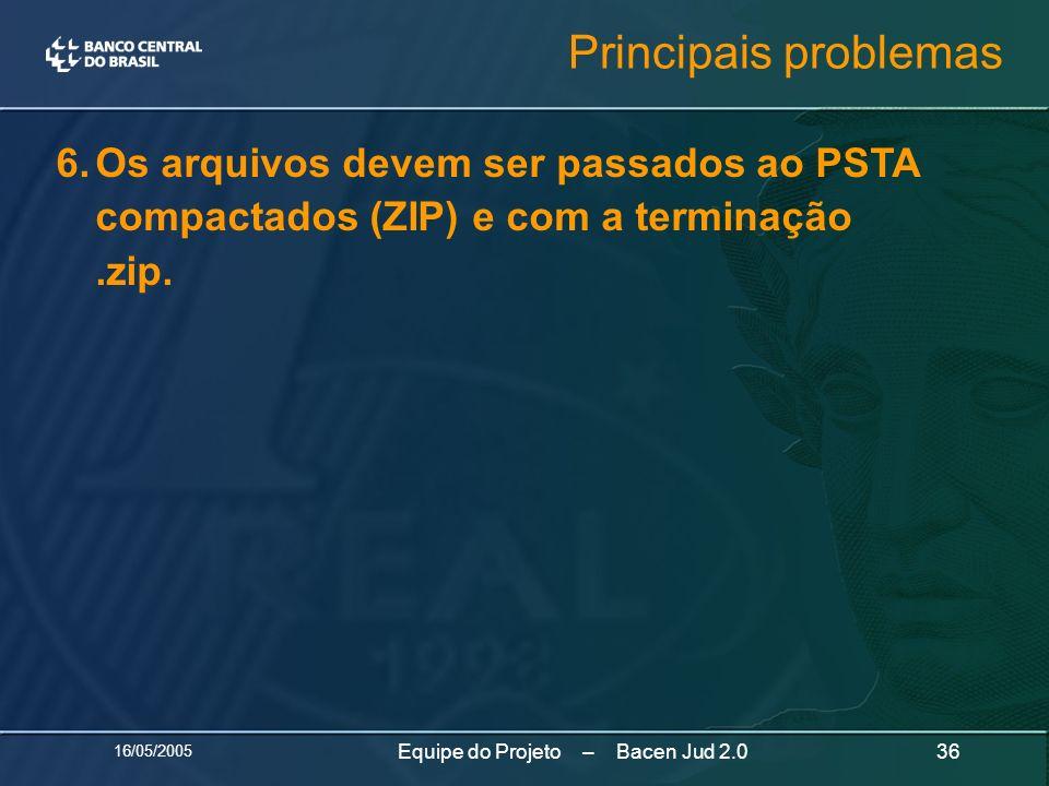 16/05/2005 36Equipe do Projeto – Bacen Jud 2.0 6.Os arquivos devem ser passados ao PSTA compactados (ZIP) e com a terminação.zip. Principais problemas