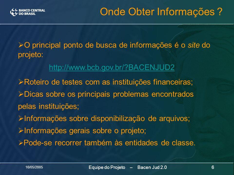 16/05/2005 6Equipe do Projeto – Bacen Jud 2.0 O principal ponto de busca de informações é o site do projeto: http://www.bcb.gov.br/?BACENJUD2 Roteiro