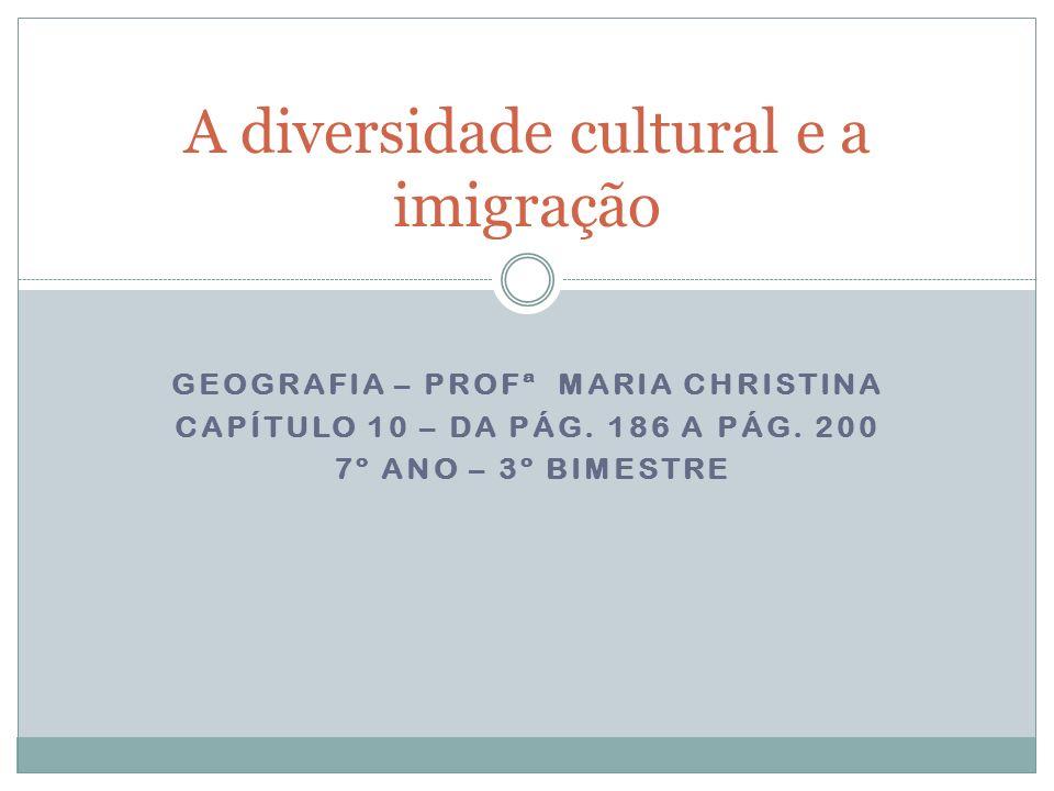 GEOGRAFIA – PROFª MARIA CHRISTINA CAPÍTULO 10 – DA PÁG. 186 A PÁG. 200 7º ANO – 3º BIMESTRE A diversidade cultural e a imigração