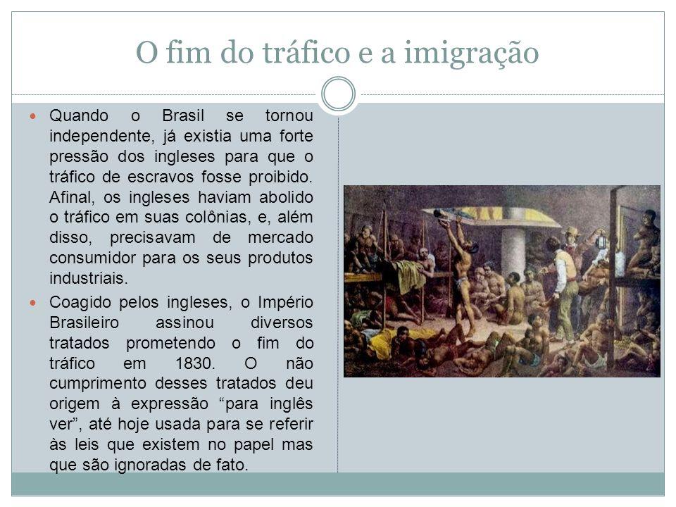 O fim do tráfico e a imigração Quando o Brasil se tornou independente, já existia uma forte pressão dos ingleses para que o tráfico de escravos fosse
