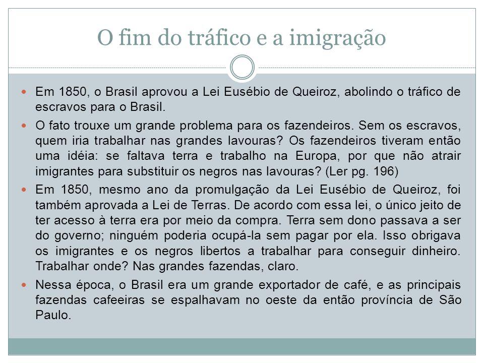 O fim do tráfico e a imigração Em 1850, o Brasil aprovou a Lei Eusébio de Queiroz, abolindo o tráfico de escravos para o Brasil. O fato trouxe um gran