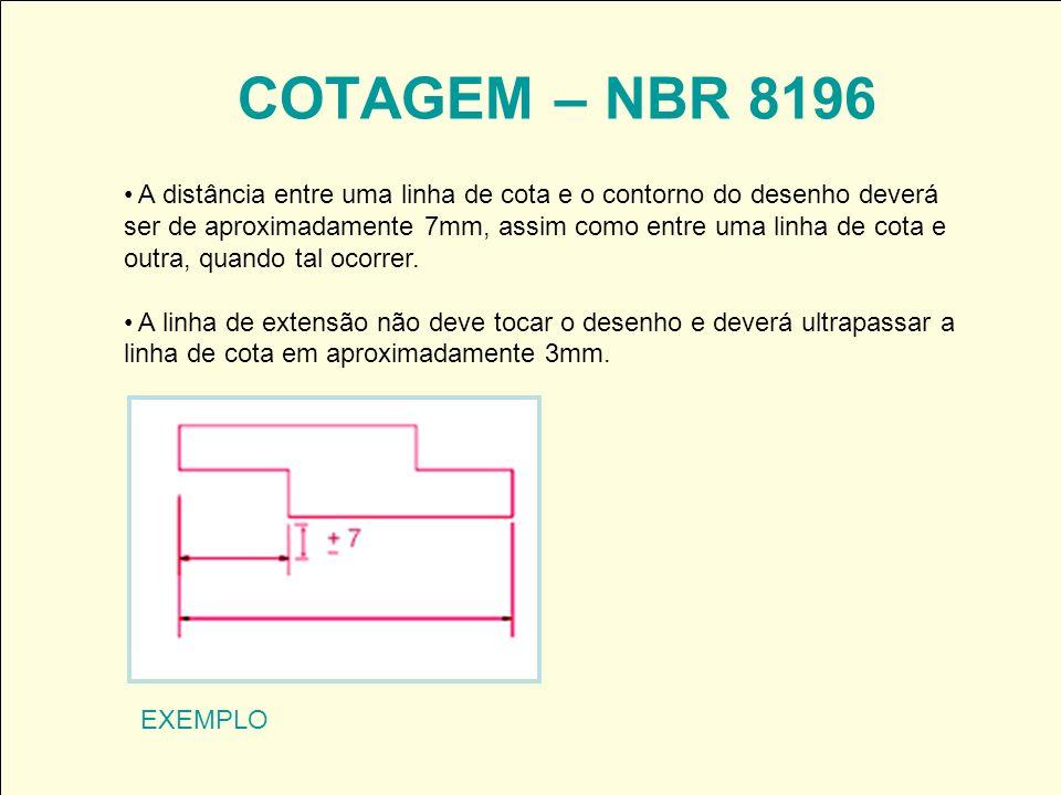 COTAGEM – NBR 8196 A distância entre uma linha de cota e o contorno do desenho deverá ser de aproximadamente 7mm, assim como entre uma linha de cota e