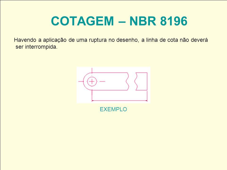 COTAGEM – NBR 8196 EXEMPLO Havendo a aplicação de uma ruptura no desenho, a linha de cota não deverá ser interrompida.
