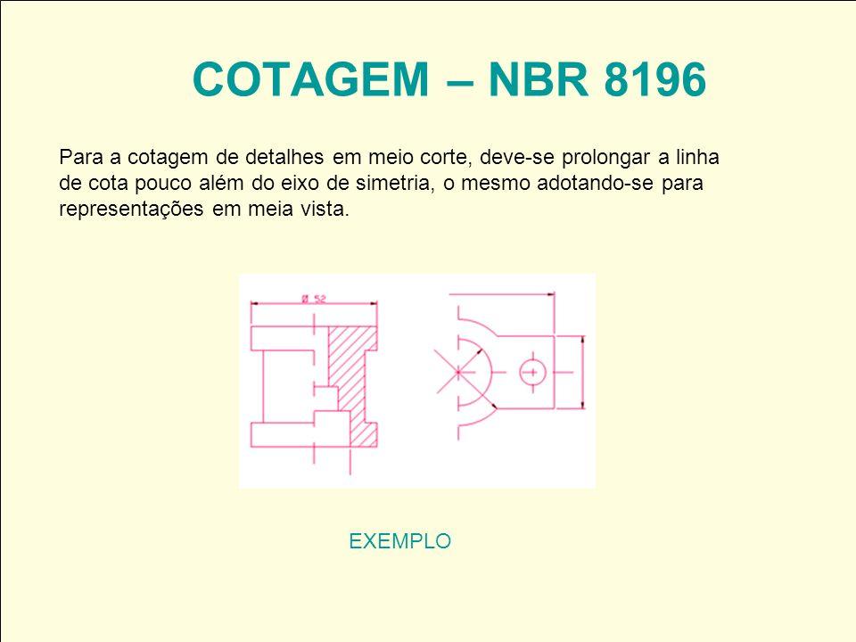 COTAGEM – NBR 8196 EXEMPLO Para a cotagem de detalhes em meio corte, deve-se prolongar a linha de cota pouco além do eixo de simetria, o mesmo adotand