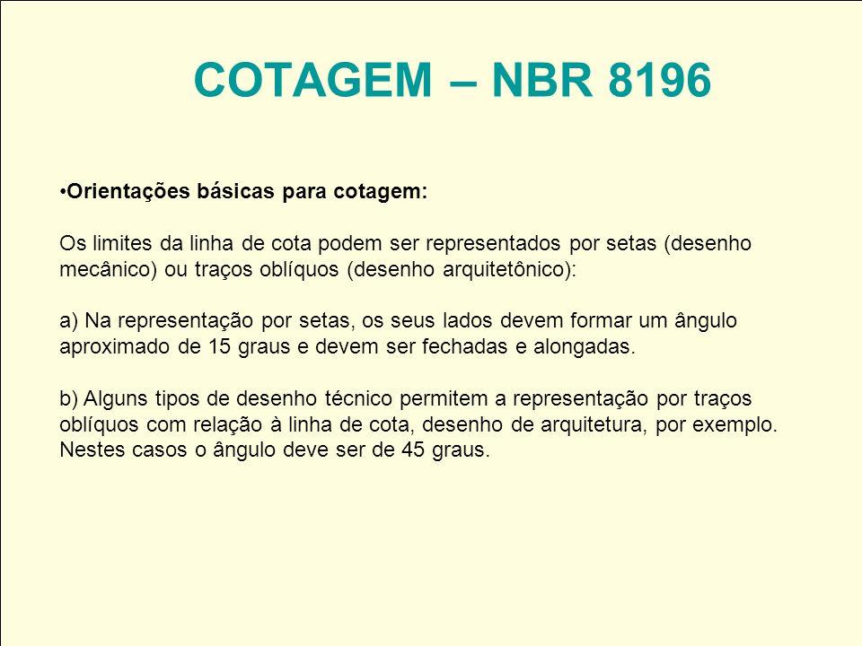 COTAGEM – NBR 8196 Orientações básicas para cotagem: Os limites da linha de cota podem ser representados por setas (desenho mecânico) ou traços oblíqu