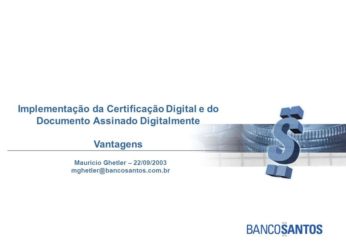 Implementação da Certificação Digital e do Documento Assinado Digitalmente Vantagens Mauricio Ghetler – 22/09/2003 mghetler@bancosantos.com.br