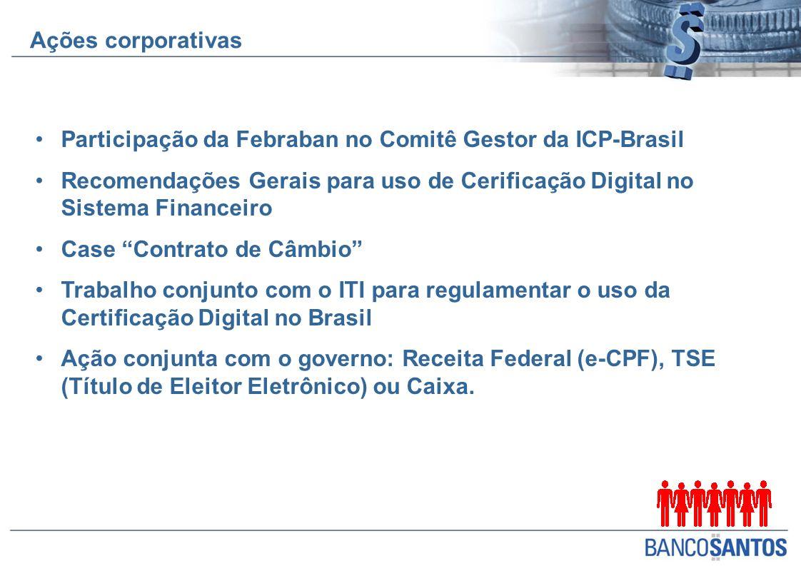 Participação da Febraban no Comitê Gestor da ICP-Brasil Recomendações Gerais para uso de Cerificação Digital no Sistema Financeiro Case Contrato de Câmbio Trabalho conjunto com o ITI para regulamentar o uso da Certificação Digital no Brasil Ação conjunta com o governo: Receita Federal (e-CPF), TSE (Título de Eleitor Eletrônico) ou Caixa.