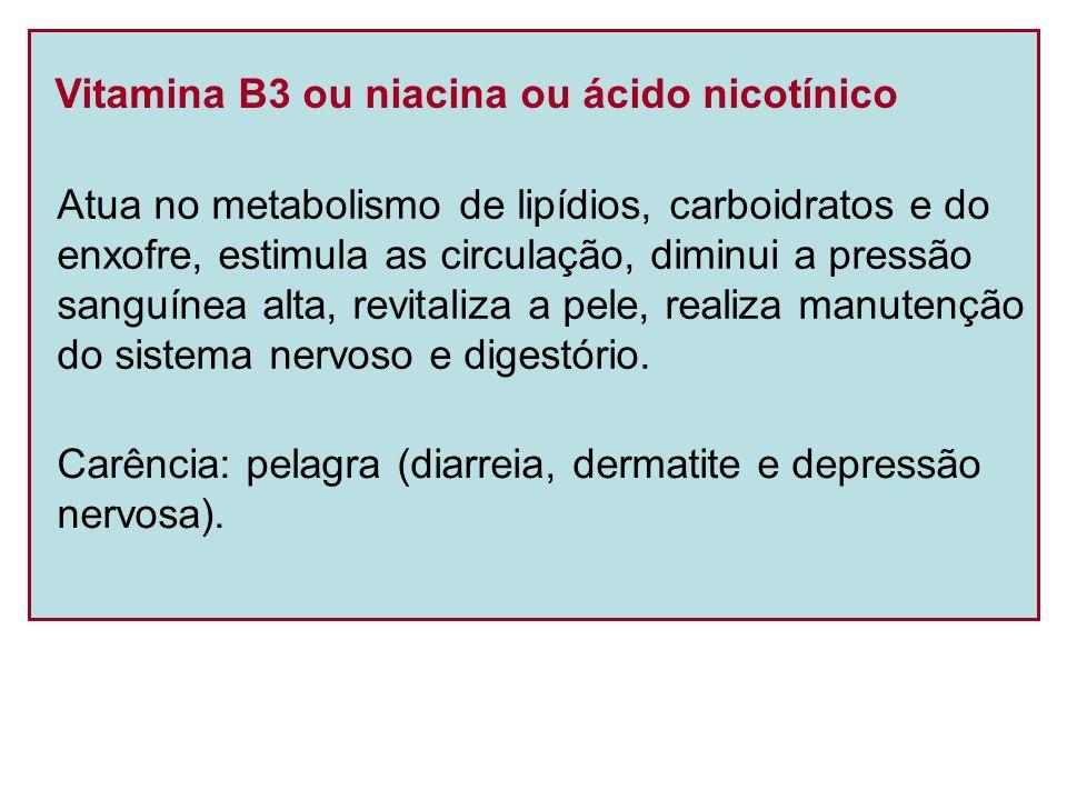 Vitamina B3 ou niacina ou ácido nicotínico Atua no metabolismo de lipídios, carboidratos e do enxofre, estimula as circulação, diminui a pressão sangu