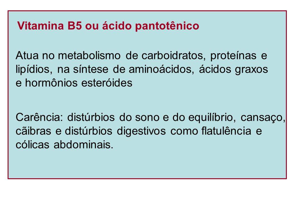 Vitamina B5 ou ácido pantotênico Atua no metabolismo de carboidratos, proteínas e lipídios, na síntese de aminoácidos, ácidos graxos e hormônios ester