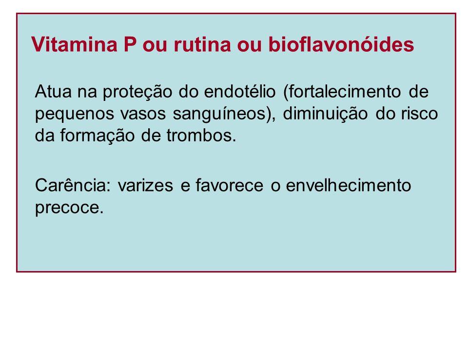 Vitamina P ou rutina ou bioflavonóides Atua na proteção do endotélio (fortalecimento de pequenos vasos sanguíneos), diminuição do risco da formação de