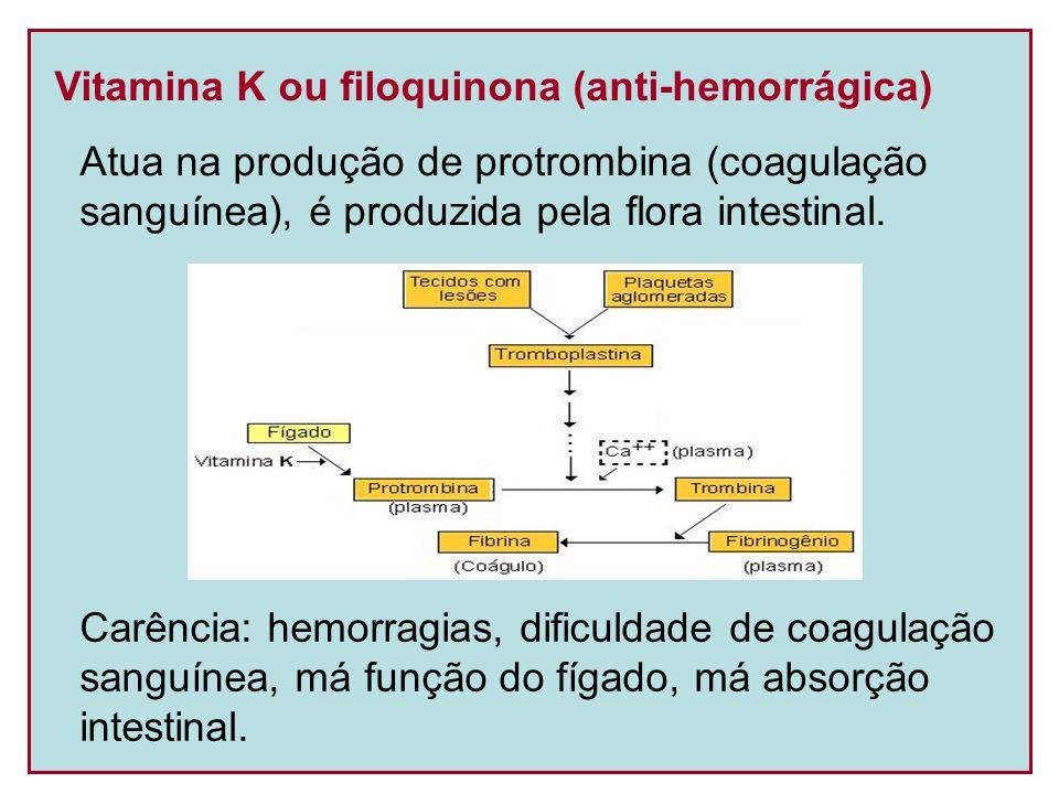 Vitamina K ou filoquinona (anti-hemorrágica) Atua na produção de protrombina (coagulação sanguínea), é produzida pela flora intestinal. Carência: hemo