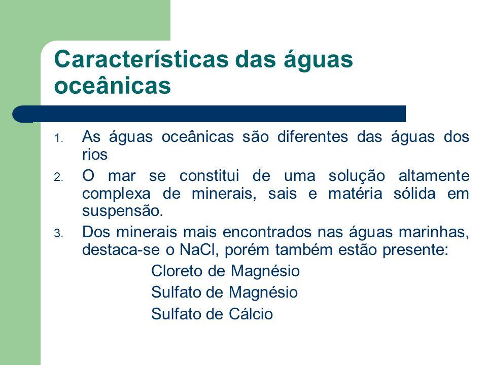 Características das águas oceânicas Salinidade – Maior ou menor quantidade de sais nas águas do mar Estima-se que existe 35g de NaCl para cada 1000g d