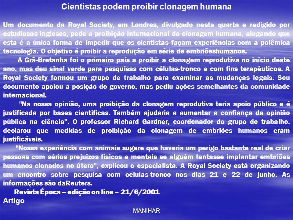 MANIHAR Cientistas podem proibir clonagem humana Um documento da Royal Society, em Londres, divulgado nesta quarta e redigido por estudiosos ingleses,