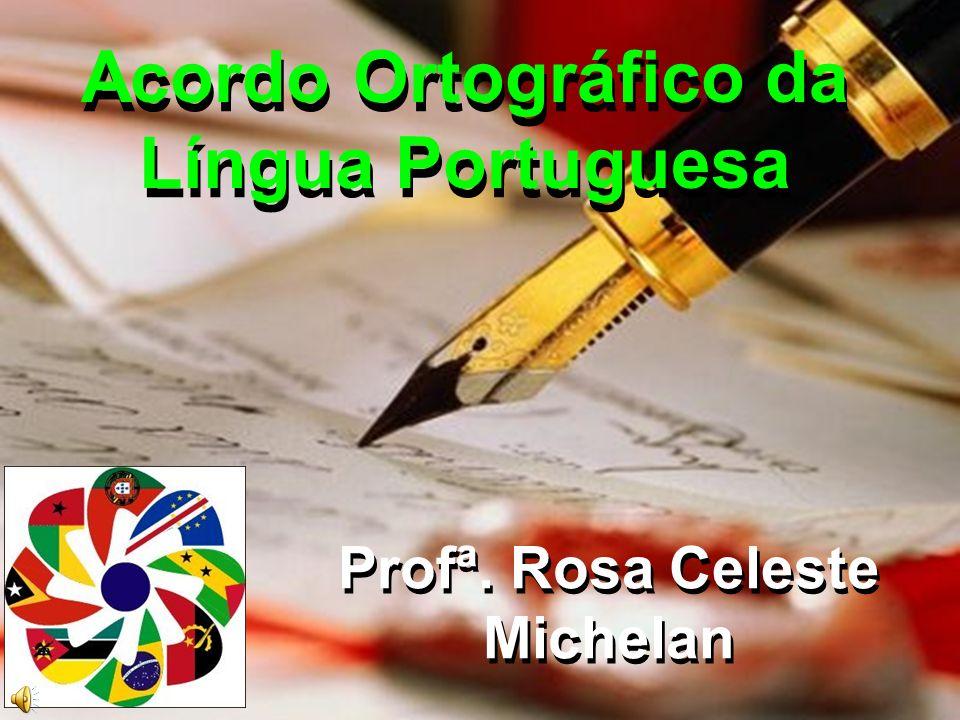Acordo Ortográfico da Língua Portuguesa Acordo Ortográfico da Língua Portuguesa Profª. Rosa Celeste Michelan Profª. Rosa Celeste Michelan