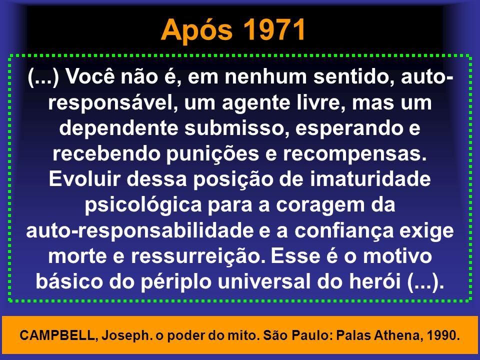 Após 1971 (...) Você não é, em nenhum sentido, auto- responsável, um agente livre, mas um dependente submisso, esperando e recebendo punições e recomp