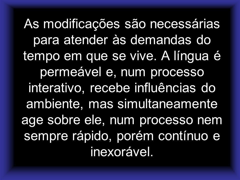 As modificações são necessárias para atender às demandas do tempo em que se vive. A língua é permeável e, num processo interativo, recebe influências