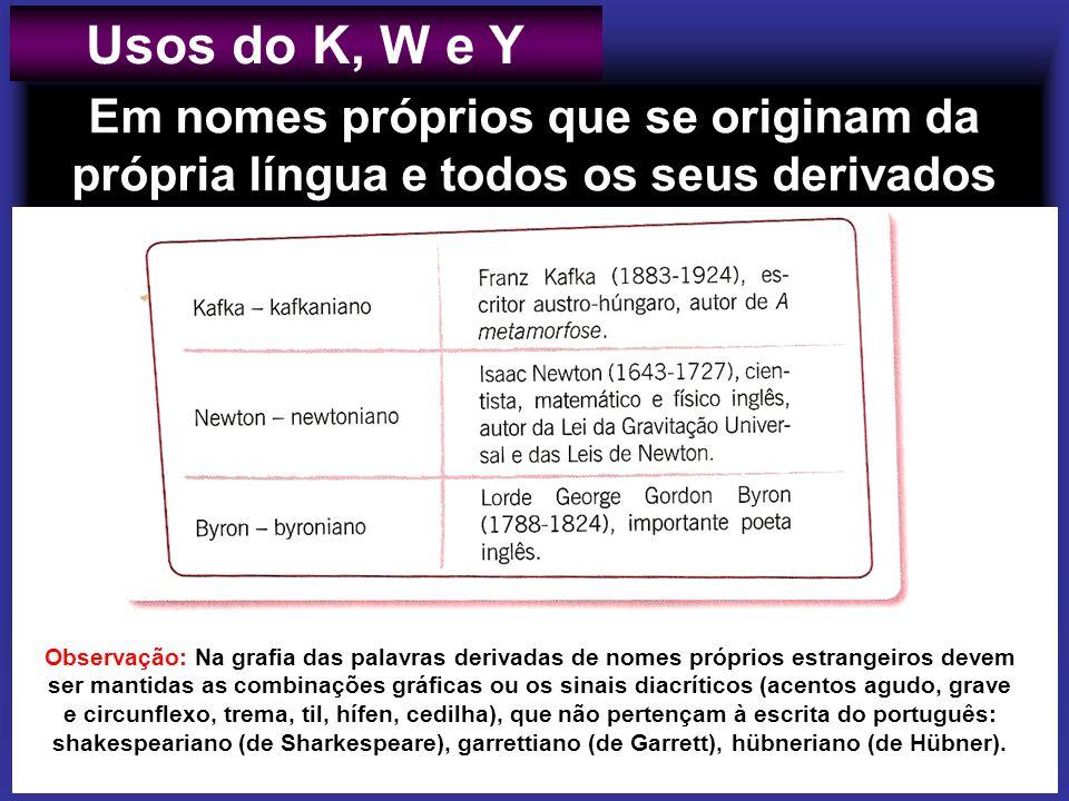 Em nomes próprios que se originam da própria língua e todos os seus derivados Usos do K, W e Y Observação: Na grafia das palavras derivadas de nomes p