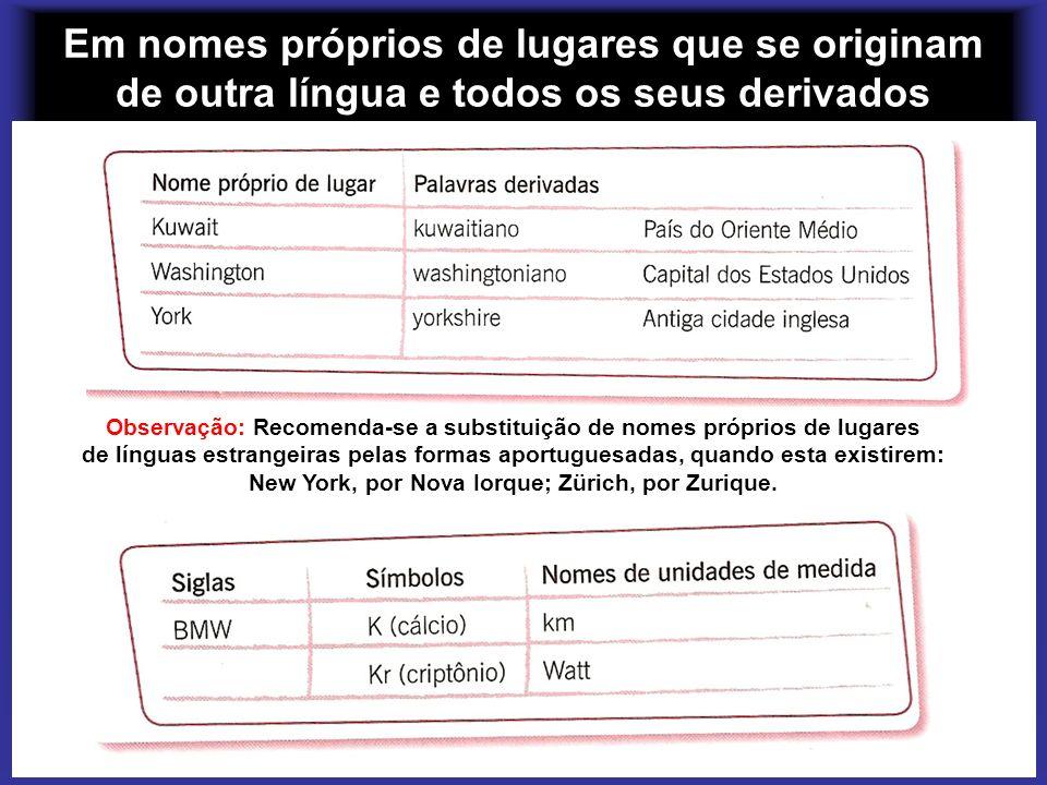 Em nomes próprios de lugares que se originam de outra língua e todos os seus derivados Observação: Recomenda-se a substituição de nomes próprios de lu