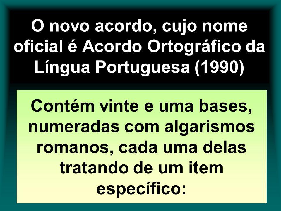 O novo acordo, cujo nome oficial é Acordo Ortográfico da Língua Portuguesa (1990) Contém vinte e uma bases, numeradas com algarismos romanos, cada uma