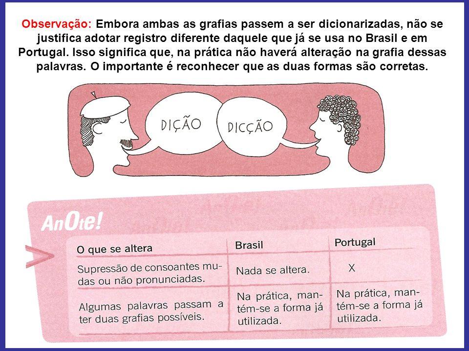 Observação: Embora ambas as grafias passem a ser dicionarizadas, não se justifica adotar registro diferente daquele que já se usa no Brasil e em Portu