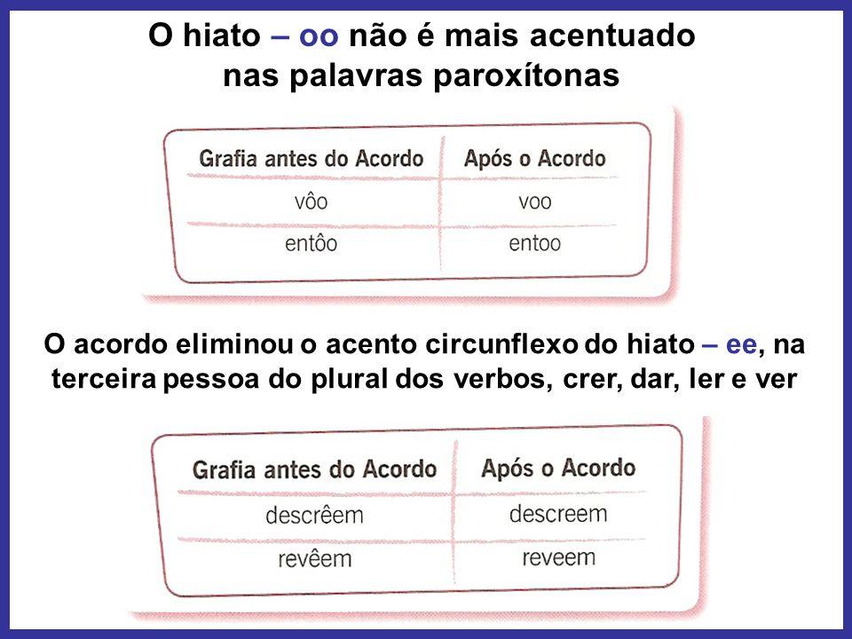 O hiato – oo não é mais acentuado nas palavras paroxítonas O acordo eliminou o acento circunflexo do hiato – ee, na terceira pessoa do plural dos verb
