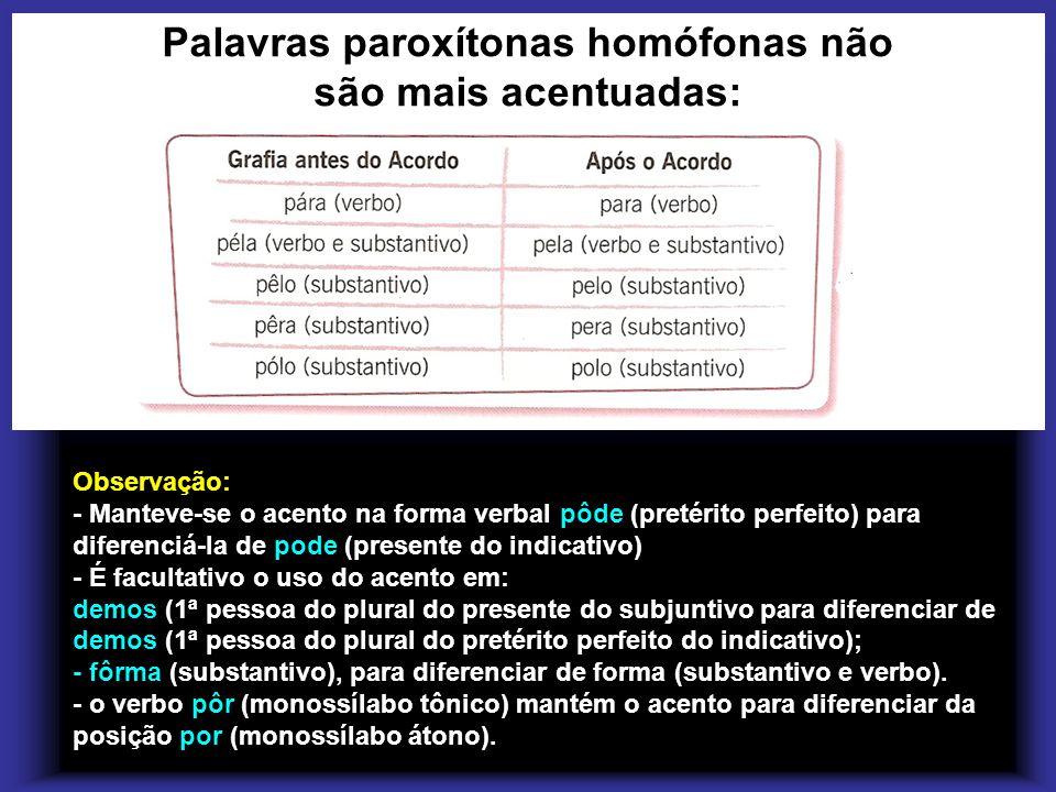 Palavras paroxítonas homófonas não são mais acentuadas: Observação: - Manteve-se o acento na forma verbal pôde (pretérito perfeito) para diferenciá-la