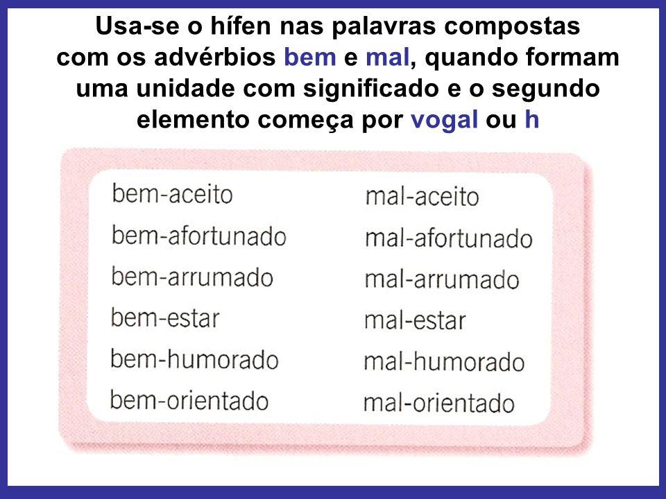 Usa-se o hífen nas palavras compostas com os advérbios bem e mal, quando formam uma unidade com significado e o segundo elemento começa por vogal ou h