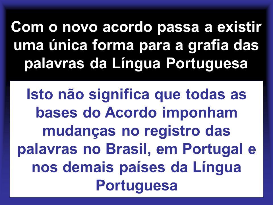 Com o novo acordo passa a existir uma única forma para a grafia das palavras da Língua Portuguesa Isto não significa que todas as bases do Acordo impo
