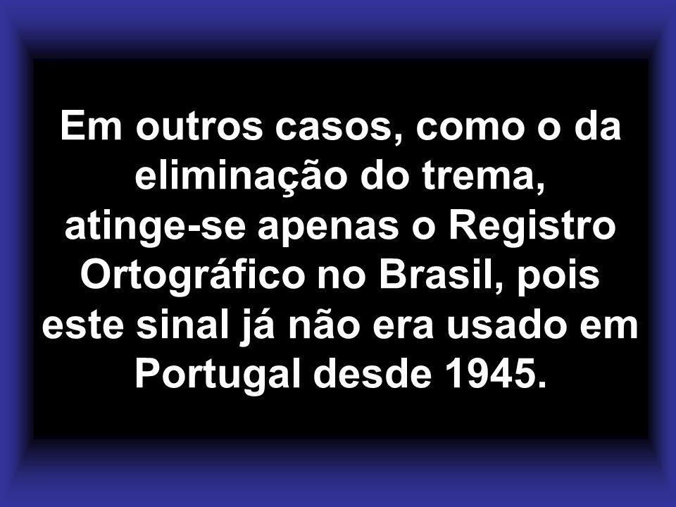 Em outros casos, como o da eliminação do trema, atinge-se apenas o Registro Ortográfico no Brasil, pois este sinal já não era usado em Portugal desde