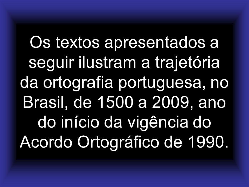 Os textos apresentados a seguir ilustram a trajetória da ortografia portuguesa, no Brasil, de 1500 a 2009, ano do início da vigência do Acordo Ortográ