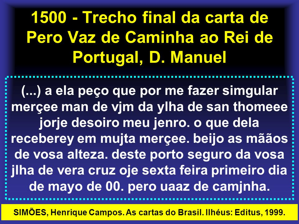 1500 - Trecho final da carta de Pero Vaz de Caminha ao Rei de Portugal, D. Manuel (...) a ela peço que por me fazer simgular merçee man de vjm da ylha