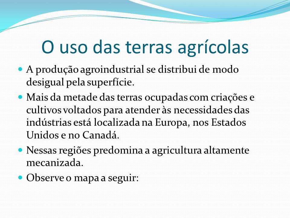 O uso das terras agrícolas A produção agroindustrial se distribui de modo desigual pela superfície. Mais da metade das terras ocupadas com criações e