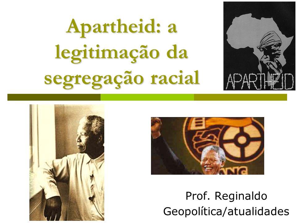 Apartheid: a legitimação da segregação racial Prof. Reginaldo Geopolítica/atualidades