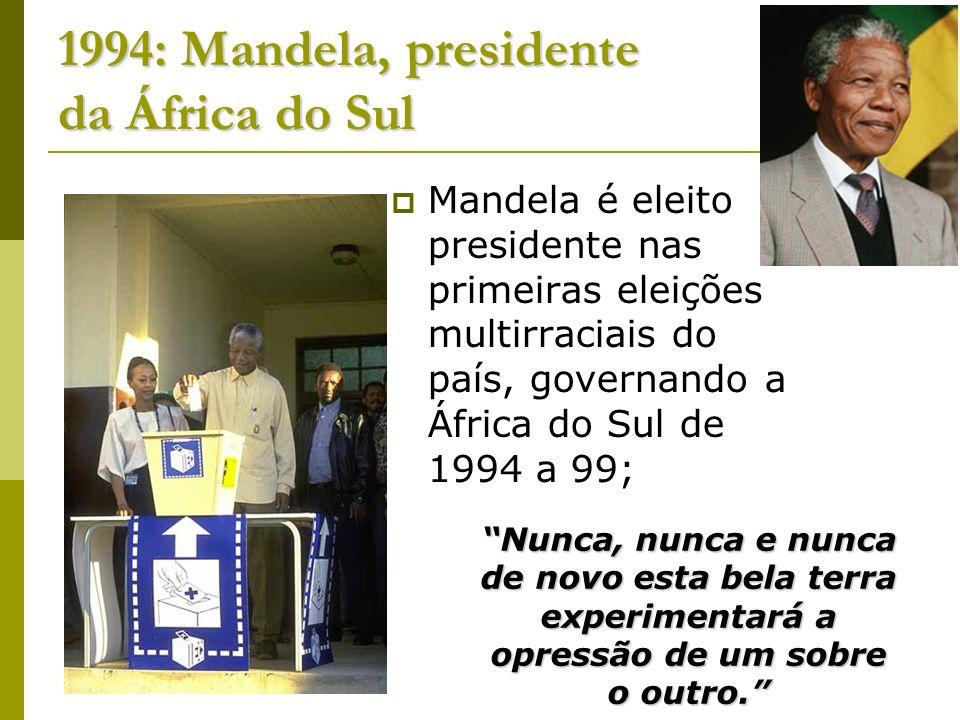 1994: Mandela, presidente da África do Sul Mandela é eleito presidente nas primeiras eleições multirraciais do país, governando a África do Sul de 199