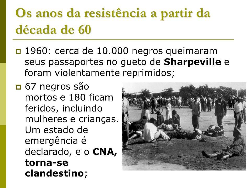 Os anos da resistência a partir da década de 60 1960: cerca de 10.000 negros queimaram seus passaportes no gueto de Sharpeville e foram violentamente