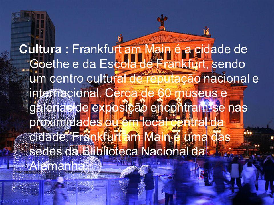 Cultura : Frankfurt am Main é a cidade de Goethe e da Escola de Frankfurt, sendo um centro cultural de reputação nacional e internacional.