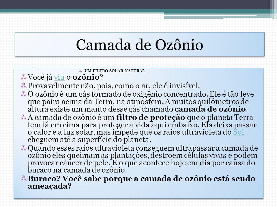Camada de Ozônio UM FILTRO SOLAR NATURAL Você já viu o ozônio?viu Provavelmente não, pois, como o ar, ele é invisível. O ozônio é um gás formado de ox