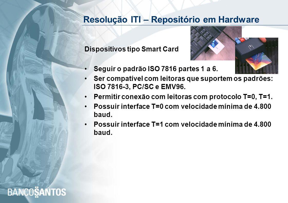 Resolução ITI – Repositório em Hardware (cont) Dispositivos tipo Token USB Possuir conector USB (Universal Serial Bus) tipo A, versão 1, ou superior; Possuir indicador luminoso de estado do dispositivo; Permitir conexão direta na porta USB sem necessidade interface intermediária para leitura.