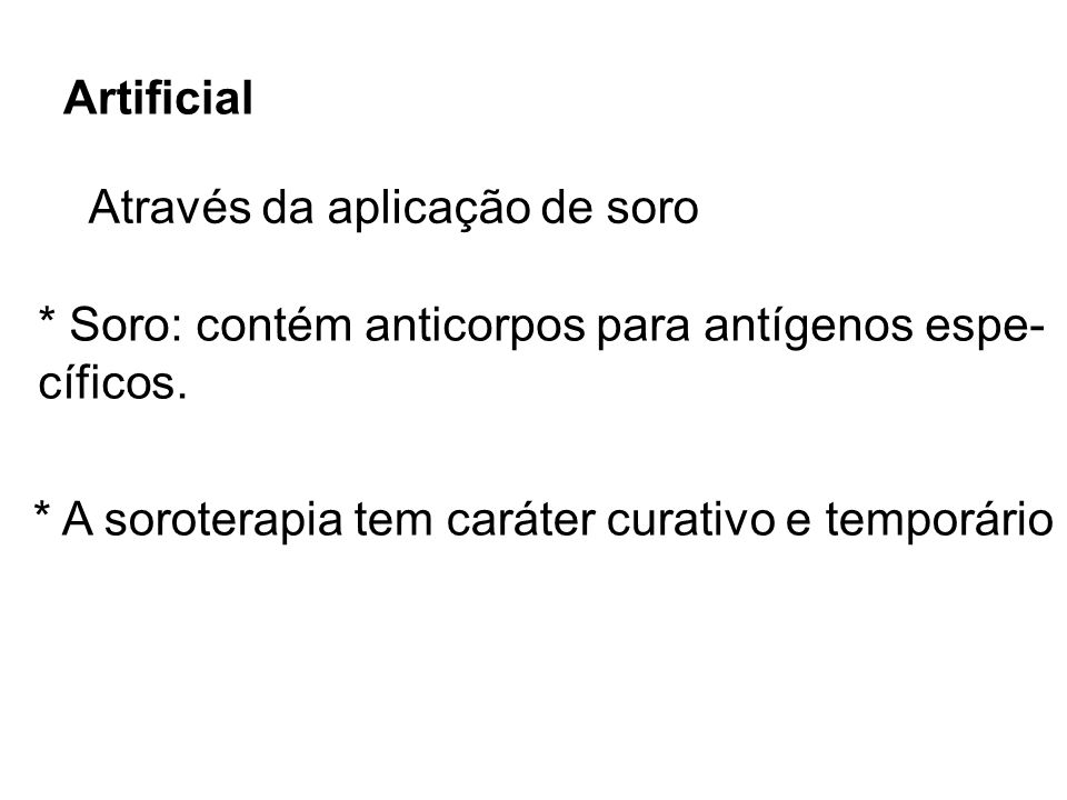 Artificial Através da aplicação de soro * Soro: contém anticorpos para antígenos espe- cíficos. * A soroterapia tem caráter curativo e temporário