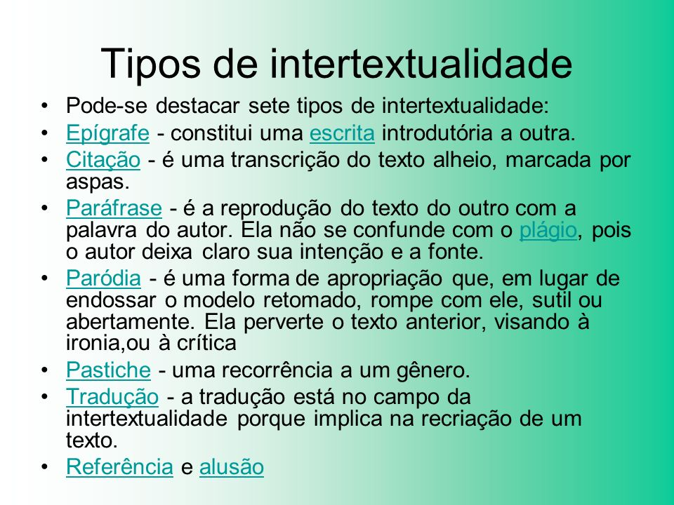 Tipos de intertextualidade Pode-se destacar sete tipos de intertextualidade: Epígrafe - constitui uma escrita introdutória a outra.Epígrafeescrita Cit