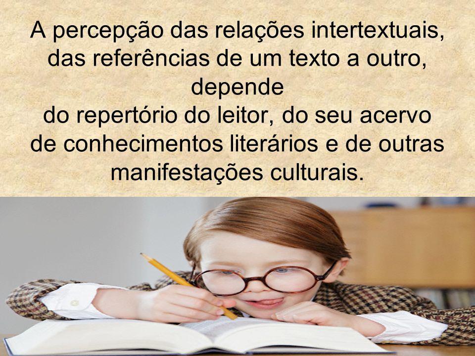 A percepção das relações intertextuais, das referências de um texto a outro, depende do repertório do leitor, do seu acervo de conhecimentos literário